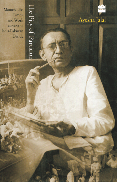 The Pity of Partition Manto's Life, Times, and Work Across the India-Pakistan Divide Ayesha Jalal HarperCollins Publishers India